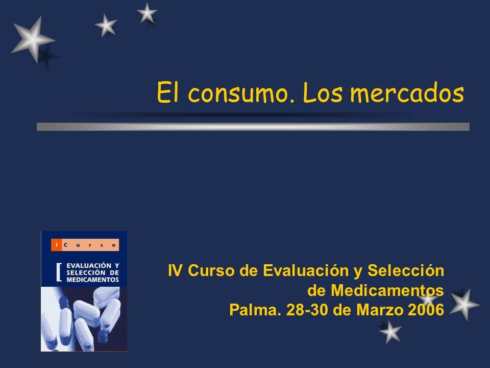 El consumo. Los mercados IV Curso de Evaluación y Selección de Medicamentos Palma.