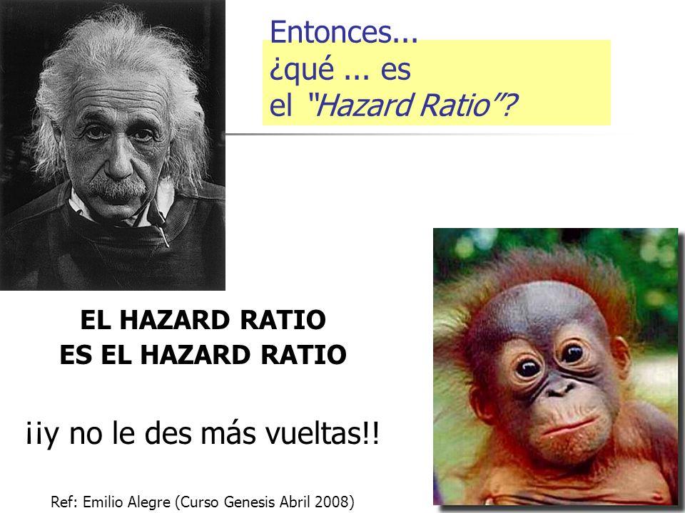 Entonces... ¿qué... es el Hazard Ratio? EL HAZARD RATIO ES EL HAZARD RATIO ¡¡y no le des más vueltas!! Ref: Emilio Alegre (Curso Genesis Abril 2008)