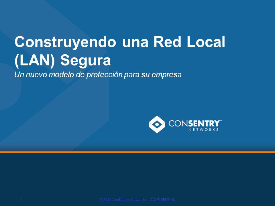 1© 2006 ConSentry Networks CONFIDENTIAL Construyendo una Red Local (LAN) Segura Un nuevo modelo de protección para su empresa