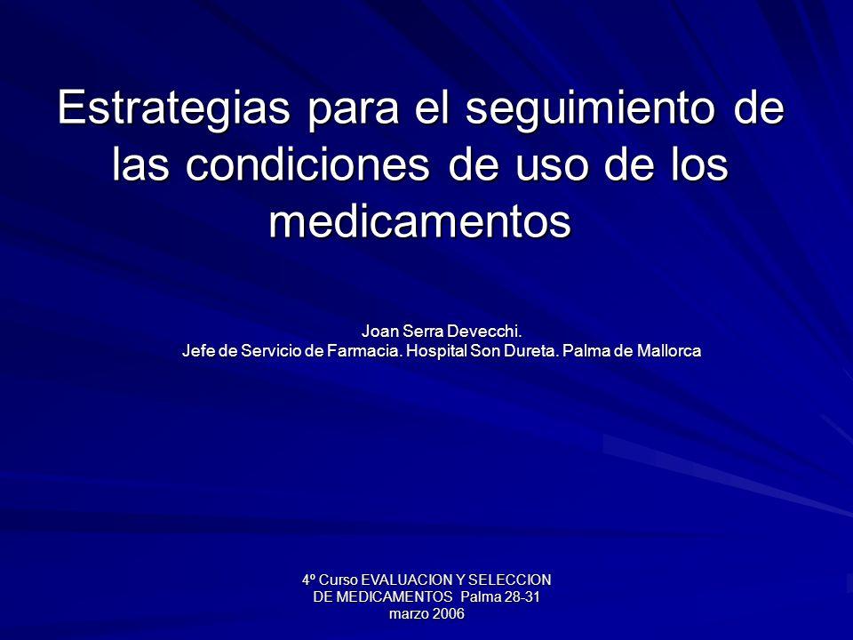 4º Curso EVALUACION Y SELECCION DE MEDICAMENTOS Palma 28-31 marzo 2006 Estrategias para el seguimiento de las condiciones de uso de los medicamentos Joan Serra Devecchi.