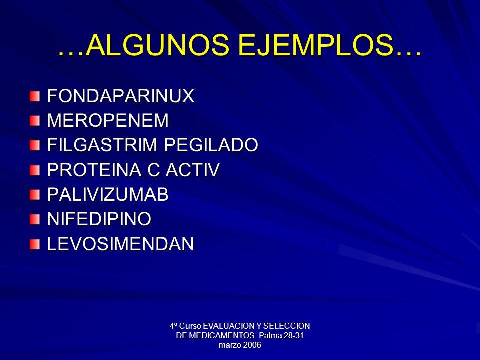 4º Curso EVALUACION Y SELECCION DE MEDICAMENTOS Palma 28-31 marzo 2006 …ALGUNOS EJEMPLOS… FONDAPARINUXMEROPENEM FILGASTRIM PEGILADO PROTEINA C ACTIV PALIVIZUMABNIFEDIPINOLEVOSIMENDAN