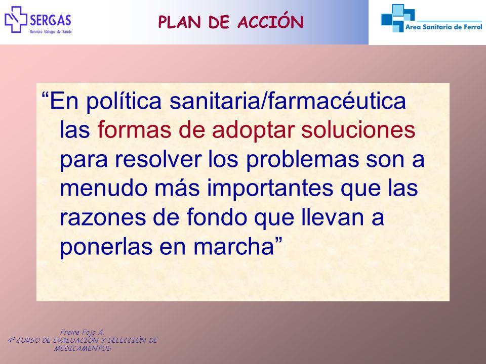 Freire Fojo A. 4º CURSO DE EVALUACIÓN Y SELECCIÓN DE MEDICAMENTOS PLAN DE ACCIÓN En política sanitaria/farmacéutica las formas de adoptar soluciones p