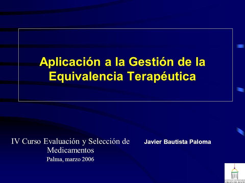 Aplicación a la Gestión de la Equivalencia Terapéutica IV Curso Evaluación y Selección de Medicamentos Palma, marzo 2006 Javier Bautista Paloma