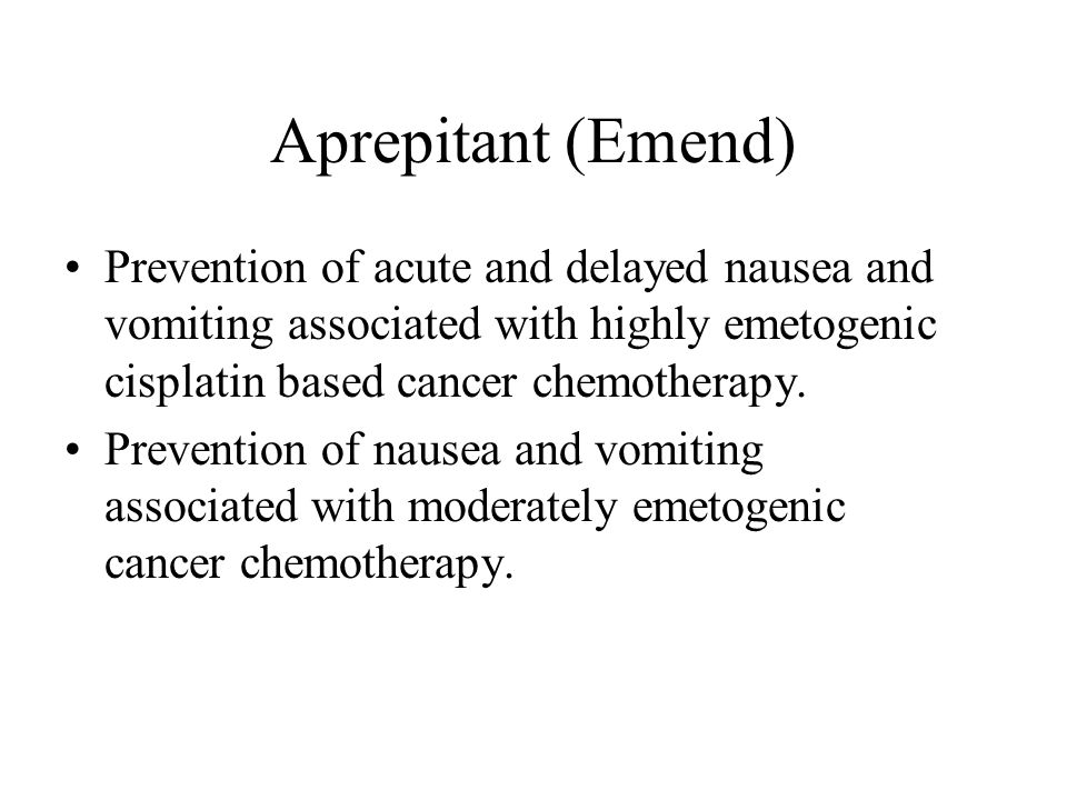 Aprepitant (Emend) Prevention of acute and delayed nausea and vomiting associated with highly emetogenic cisplatin based cancer chemotherapy. Preventi