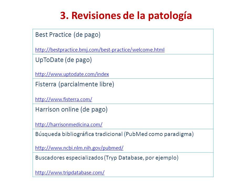 3. Revisiones de la patología Best Practice (de pago) http://bestpractice.bmj.com/best-practice/welcome.html UpToDate (de pago) http://www.uptodate.co