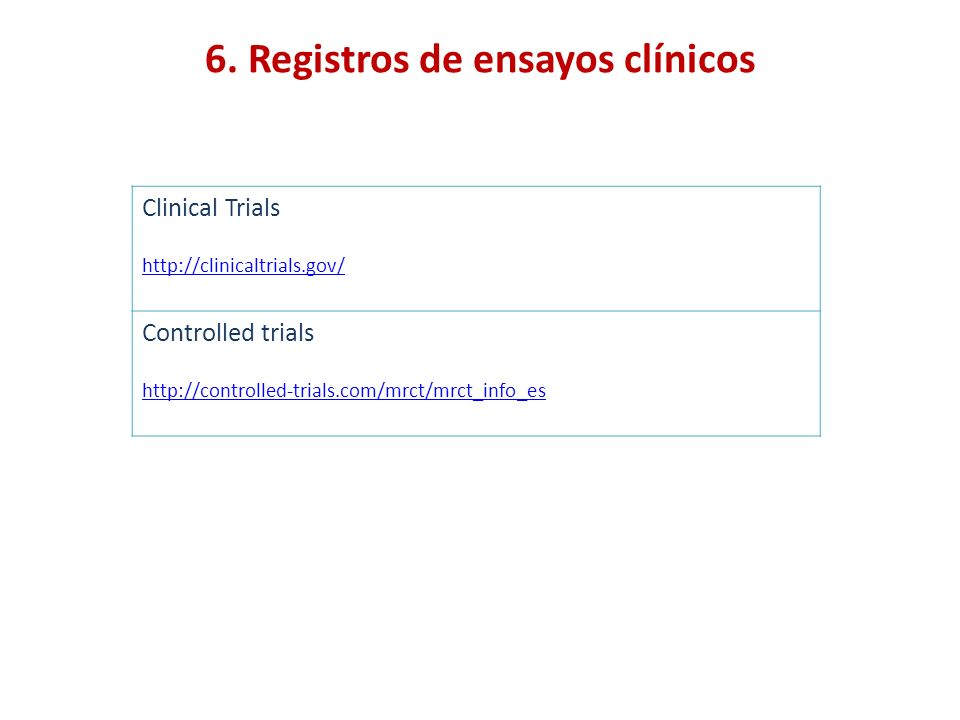 6. Registros de ensayos clínicos Clinical Trials http://clinicaltrials.gov/ Controlled trials http://controlled-trials.com/mrct/mrct_info_es