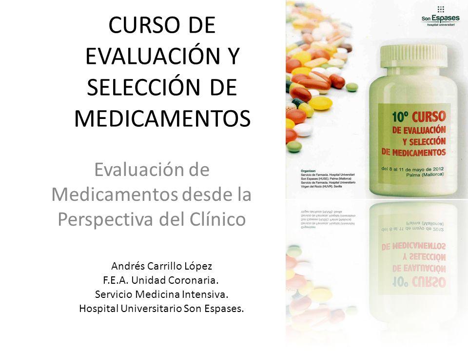 CURSO DE EVALUACIÓN Y SELECCIÓN DE MEDICAMENTOS Evaluación de Medicamentos desde la Perspectiva del Clínico Andrés Carrillo López F.E.A. Unidad Corona