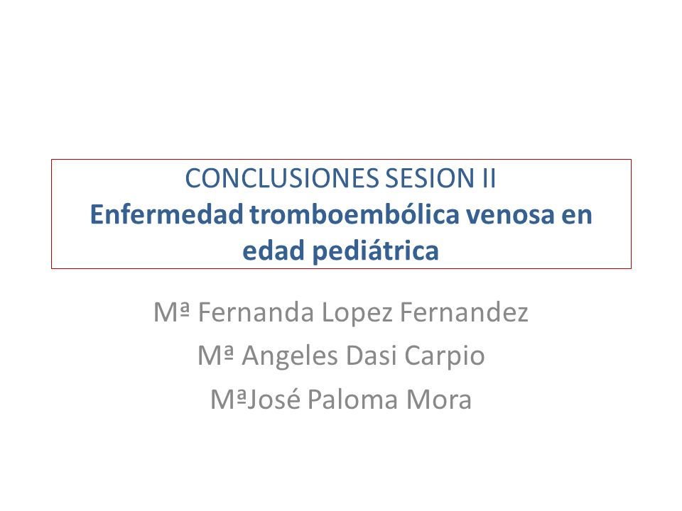 CONCLUSIONES SESION II Enfermedad tromboembólica venosa en edad pediátrica Mª Fernanda Lopez Fernandez Mª Angeles Dasi Carpio MªJosé Paloma Mora