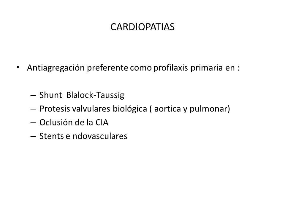 CARDIOPATIAS Antiagregación preferente como profilaxis primaria en : – Shunt Blalock-Taussig – Protesis valvulares biológica ( aortica y pulmonar) – O