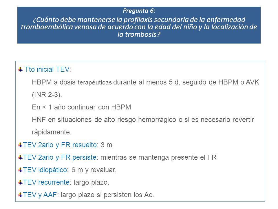 Tto inicial TEV: HBPM a dosis terapéuticas durante al menos 5 d, seguido de HBPM o AVK (INR 2-3). En < 1 año continuar con HBPM HNF en situaciones de