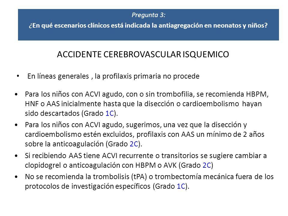 ACCIDENTE CEREBROVASCULAR ISQUEMICO En líneas generales, la profilaxis primaria no procede Para los niños con ACVI agudo, con o sin trombofilia, se re