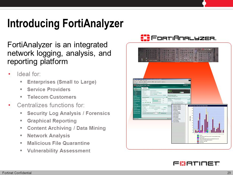 Fortinet Confidential29 Introducing FortiAnalyzer Ideal for: Enterprises (Small to Large) Service Providers Telecom Customers Centralizes functions fo