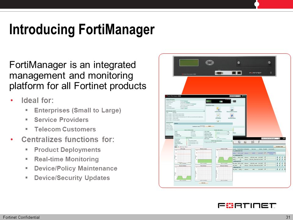 Fortinet Confidential31 Introducing FortiManager Ideal for: Enterprises (Small to Large) Service Providers Telecom Customers Centralizes functions for