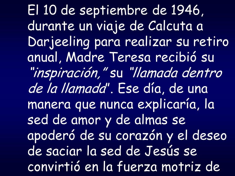 El 10 de septiembre de 1946, durante un viaje de Calcuta a Darjeeling para realizar su retiro anual, Madre Teresa recibió su inspiración, su llamada d