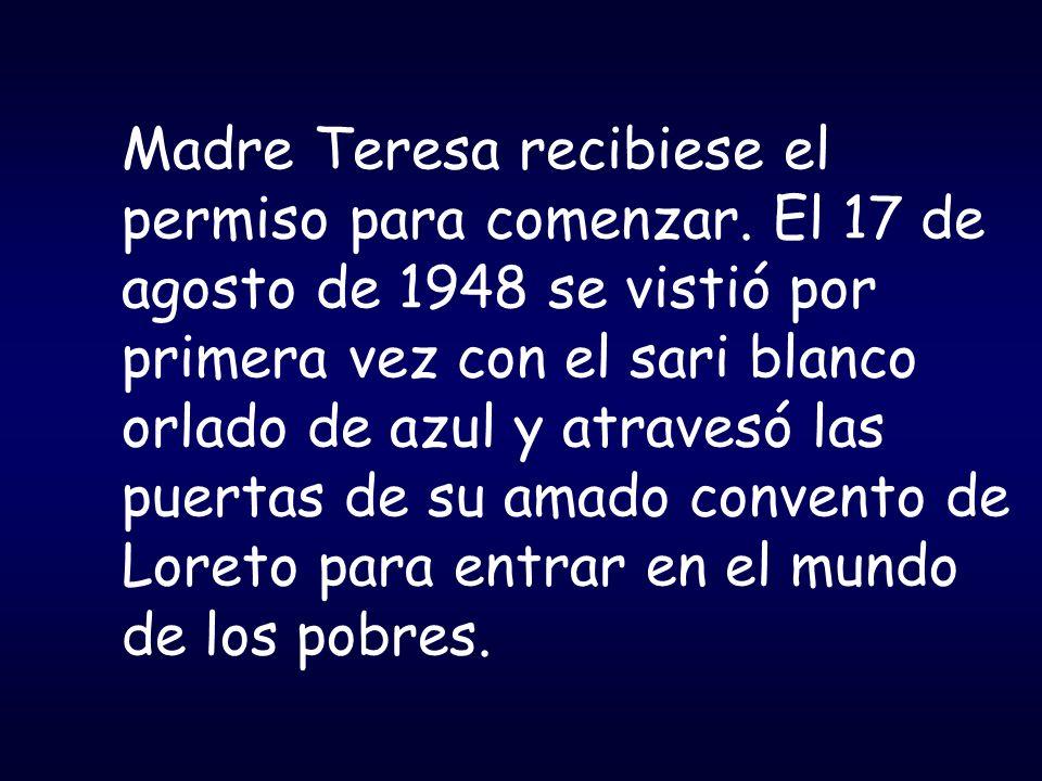 Madre Teresa recibiese el permiso para comenzar. El 17 de agosto de 1948 se vistió por primera vez con el sari blanco orlado de azul y atravesó las pu