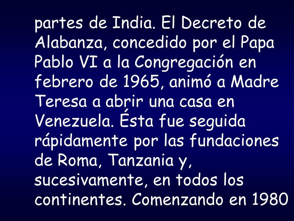 partes de India. El Decreto de Alabanza, concedido por el Papa Pablo VI a la Congregación en febrero de 1965, animó a Madre Teresa a abrir una casa en
