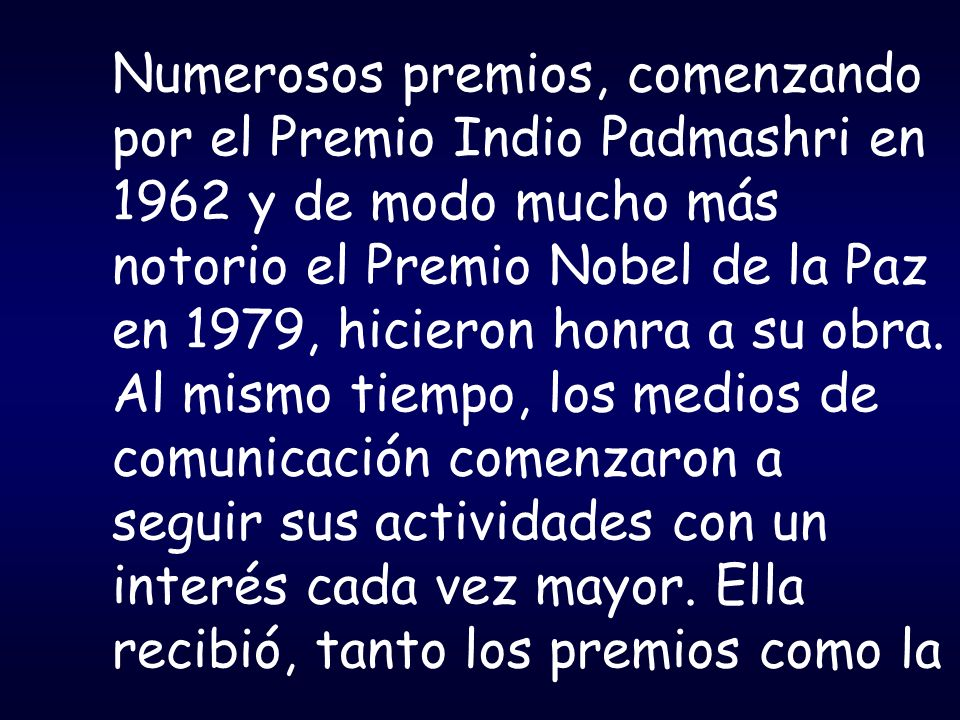 Numerosos premios, comenzando por el Premio Indio Padmashri en 1962 y de modo mucho más notorio el Premio Nobel de la Paz en 1979, hicieron honra a su