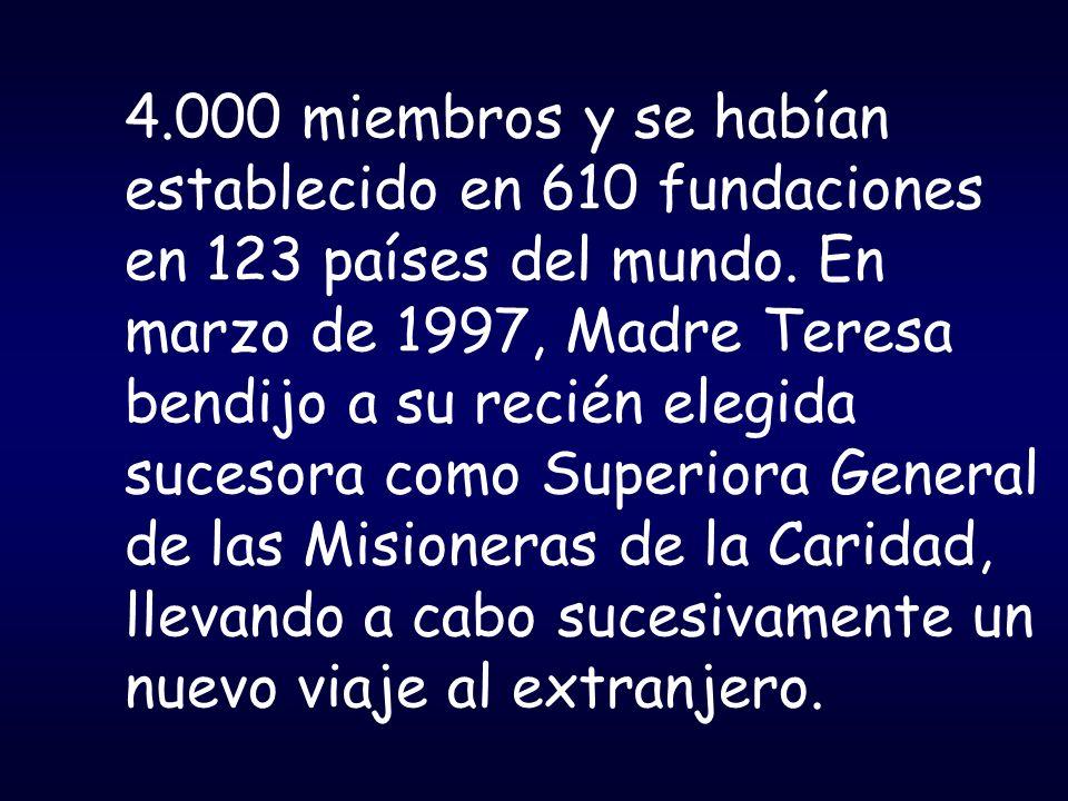 4.000 miembros y se habían establecido en 610 fundaciones en 123 países del mundo. En marzo de 1997, Madre Teresa bendijo a su recién elegida sucesora