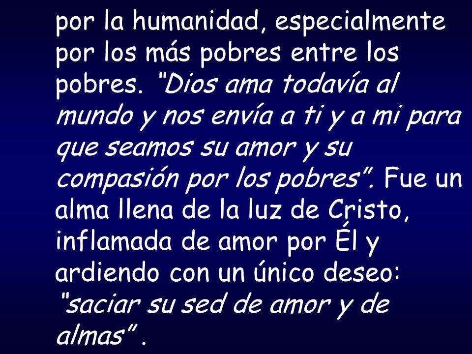 por la humanidad, especialmente por los más pobres entre los pobres. Dios ama todavía al mundo y nos envía a ti y a mi para que seamos su amor y su co
