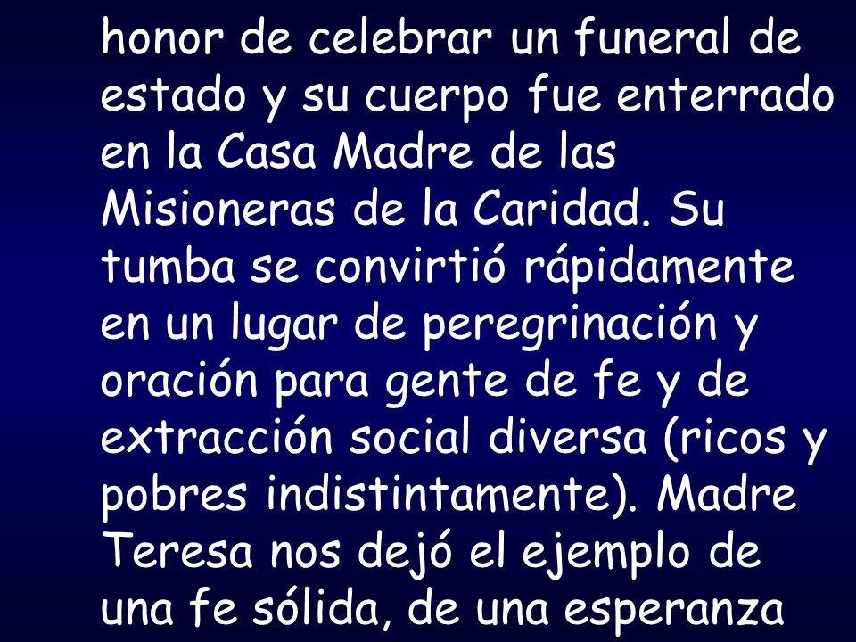 honor de celebrar un funeral de estado y su cuerpo fue enterrado en la Casa Madre de las Misioneras de la Caridad. Su tumba se convirtió rápidamente e