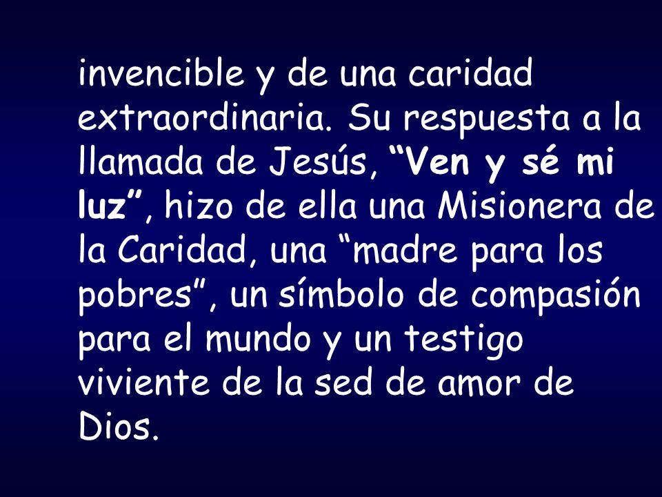 invencible y de una caridad extraordinaria. Su respuesta a la llamada de Jesús, Ven y sé mi luz, hizo de ella una Misionera de la Caridad, una madre p