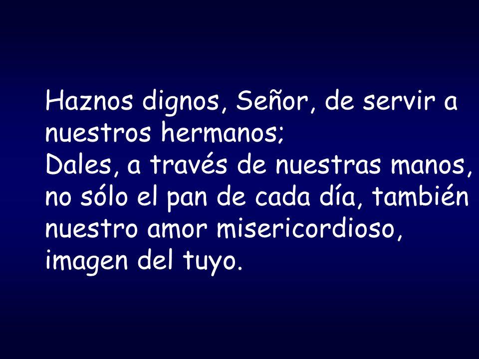 Haznos dignos, Señor, de servir a nuestros hermanos; Dales, a través de nuestras manos, no sólo el pan de cada día, también nuestro amor misericordios