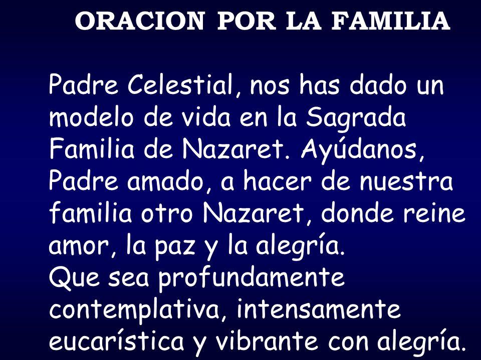 ORACION POR LA FAMILIA Padre Celestial, nos has dado un modelo de vida en la Sagrada Familia de Nazaret. Ayúdanos, Padre amado, a hacer de nuestra fam