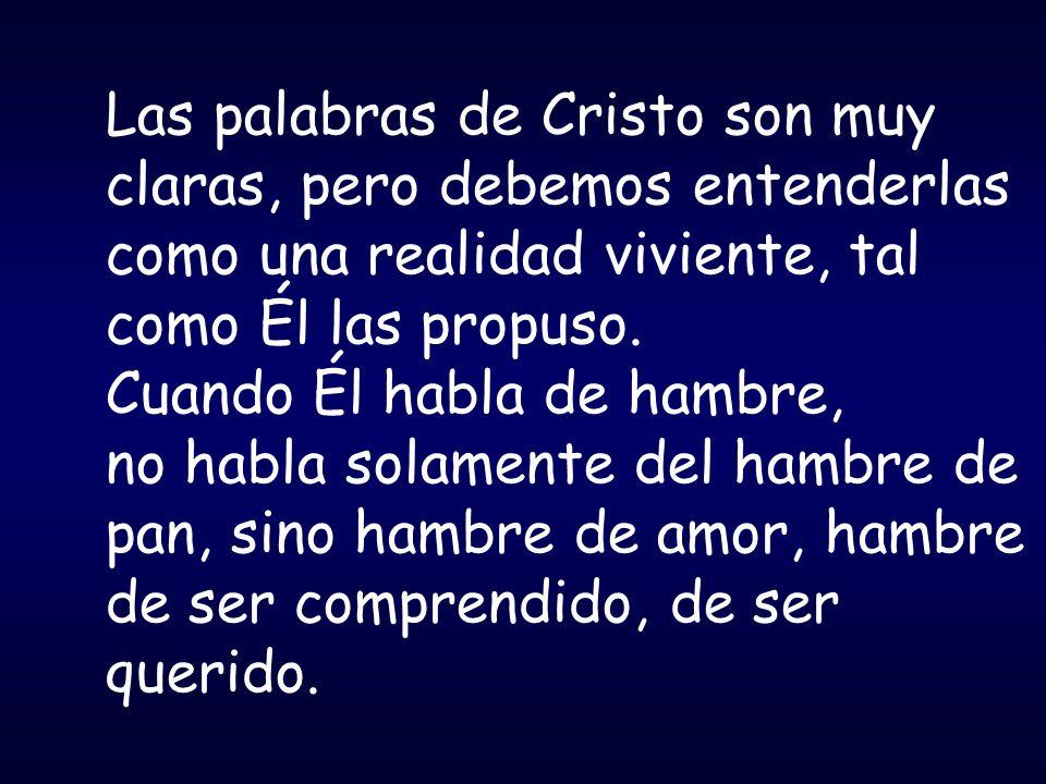 Las palabras de Cristo son muy claras, pero debemos entenderlas como una realidad viviente, tal como Él las propuso. Cuando Él habla de hambre, no hab