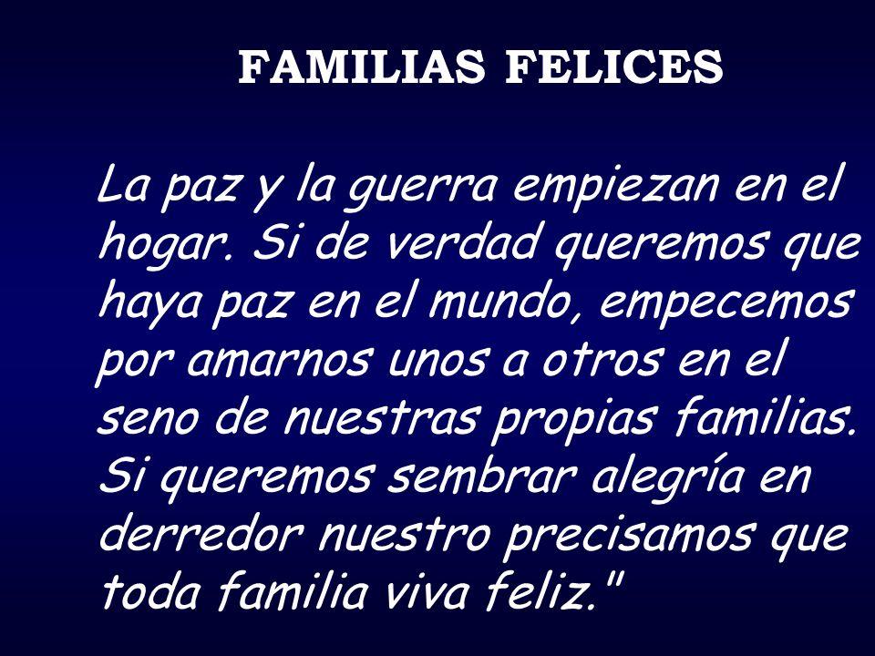 FAMILIAS FELICES La paz y la guerra empiezan en el hogar. Si de verdad queremos que haya paz en el mundo, empecemos por amarnos unos a otros en el sen