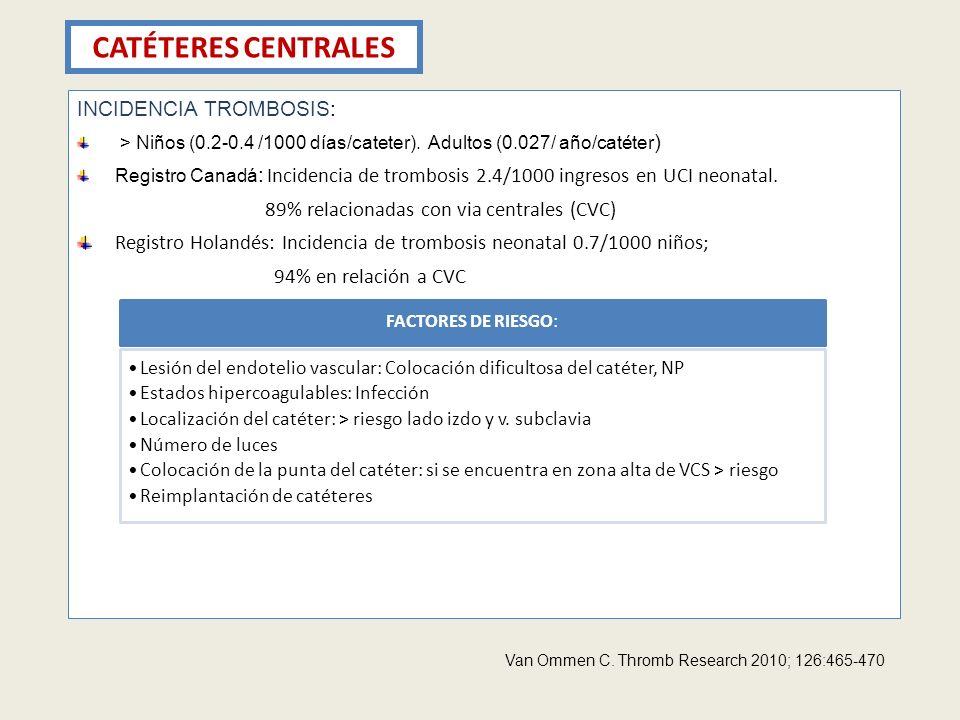 CATÉTERES CENTRALES INCIDENCIA TROMBOSIS: > Niños (0.2-0.4 /1000 días/cateter). Adultos (0.027/ año/catéter ) Registro Canadá : Incidencia de trombosi