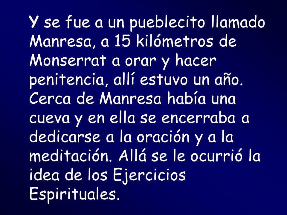 Y se fue a un pueblecito llamado Manresa, a 15 kilómetros de Monserrat a orar y hacer penitencia, allí estuvo un año. Cerca de Manresa había una cueva
