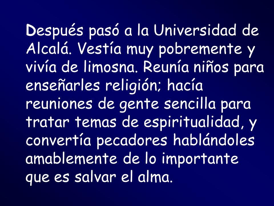Después pasó a la Universidad de Alcalá. Vestía muy pobremente y vivía de limosna. Reunía niños para enseñarles religión; hacía reuniones de gente sen