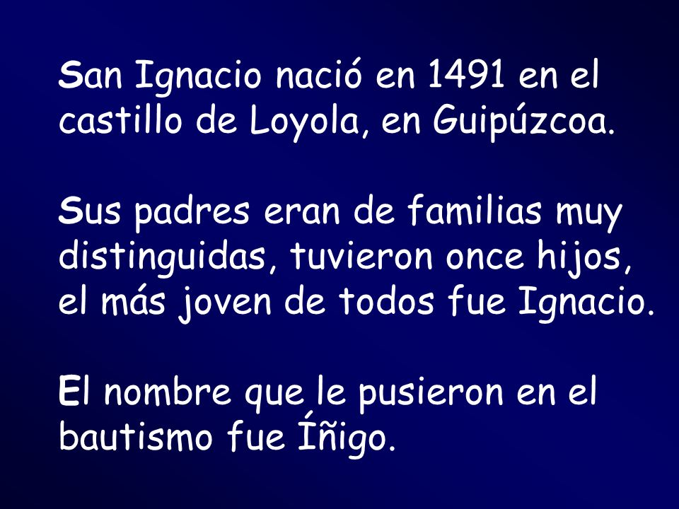 San Ignacio nació en 1491 en el castillo de Loyola, en Guipúzcoa. Sus padres eran de familias muy distinguidas, tuvieron once hijos, el más joven de t