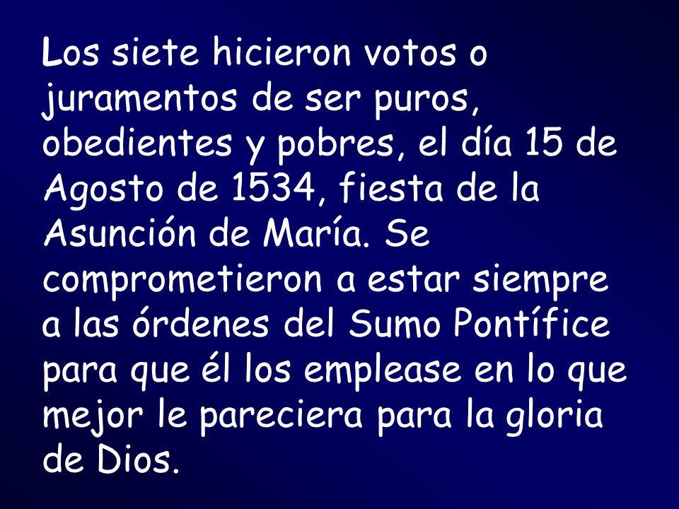Los siete hicieron votos o juramentos de ser puros, obedientes y pobres, el día 15 de Agosto de 1534, fiesta de la Asunción de María. Se comprometiero