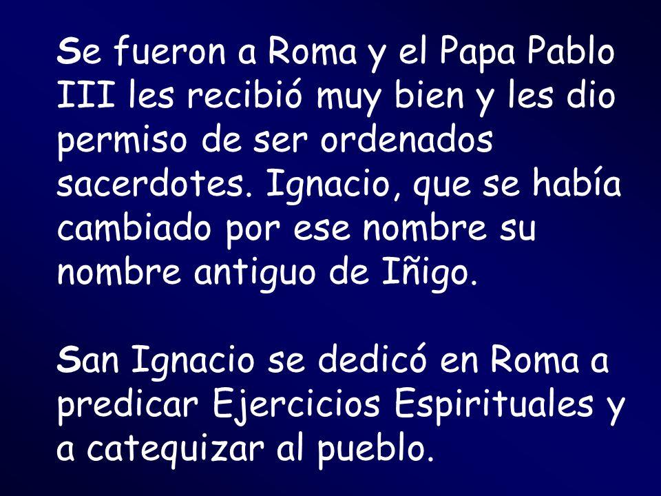 Se fueron a Roma y el Papa Pablo III les recibió muy bien y les dio permiso de ser ordenados sacerdotes. Ignacio, que se había cambiado por ese nombre