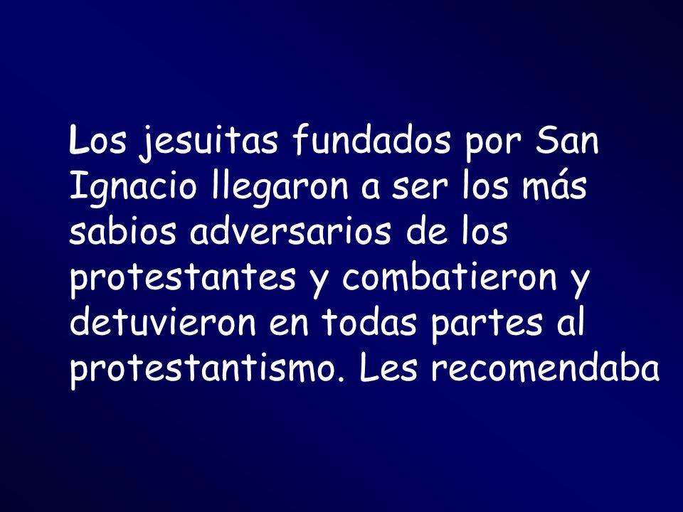 Los jesuitas fundados por San Ignacio llegaron a ser los más sabios adversarios de los protestantes y combatieron y detuvieron en todas partes al prot