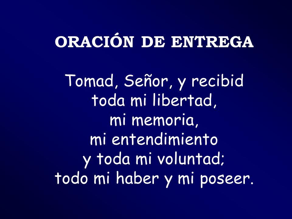 ORACIÓN DE ENTREGA Tomad, Señor, y recibid toda mi libertad, mi memoria, mi entendimiento y toda mi voluntad; todo mi haber y mi poseer.