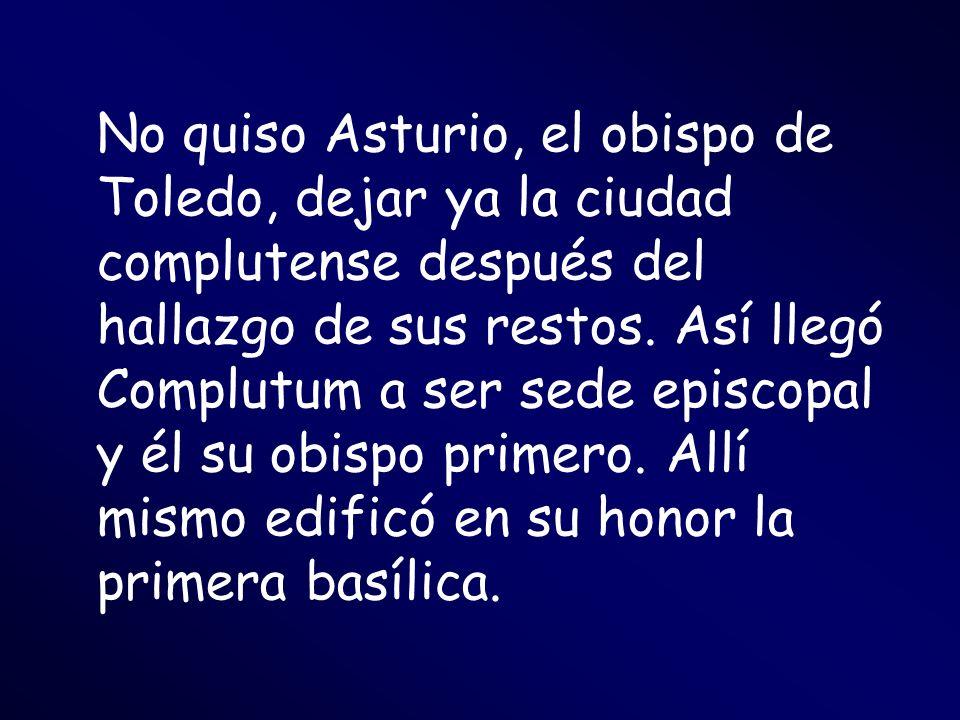 No quiso Asturio, el obispo de Toledo, dejar ya la ciudad complutense después del hallazgo de sus restos. Así llegó Complutum a ser sede episcopal y é