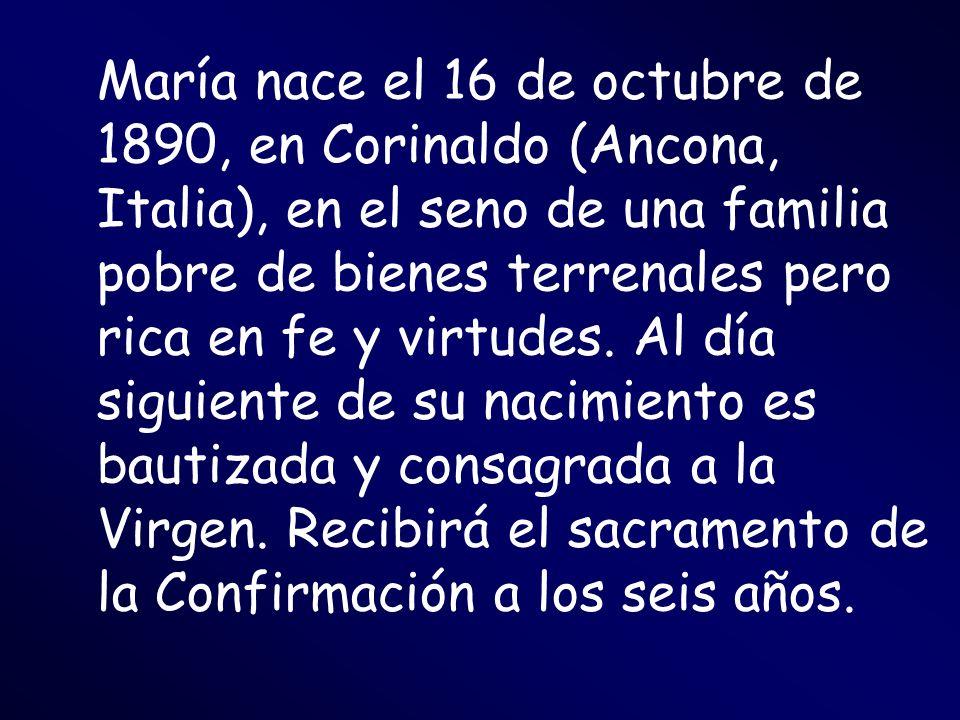 María nace el 16 de octubre de 1890, en Corinaldo (Ancona, Italia), en el seno de una familia pobre de bienes terrenales pero rica en fe y virtudes. A