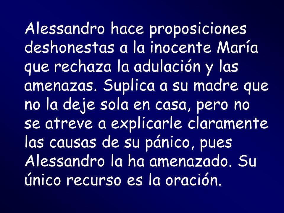 Alessandro hace proposiciones deshonestas a la inocente María que rechaza la adulación y las amenazas. Suplica a su madre que no la deje sola en casa,