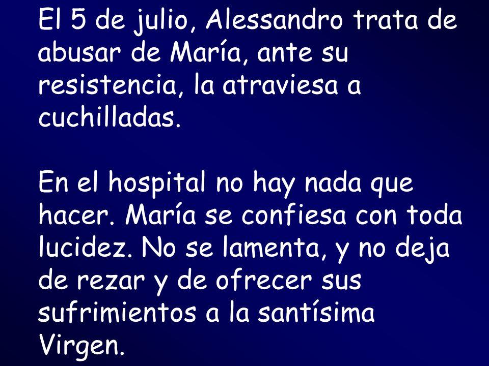 El 5 de julio, Alessandro trata de abusar de María, ante su resistencia, la atraviesa a cuchilladas. En el hospital no hay nada que hacer. María se co