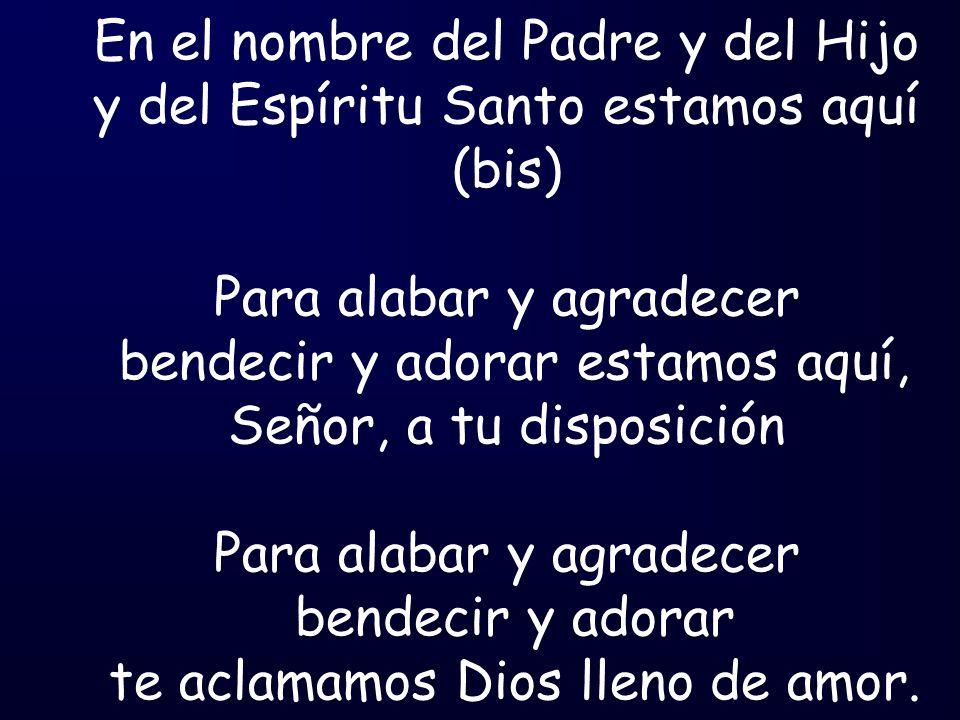 En el nombre del Padre y del Hijo y del Espíritu Santo estamos aquí (bis) Para alabar y agradecer bendecir y adorar estamos aquí, Señor, a tu disposic