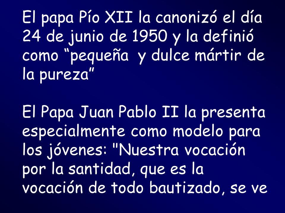 El papa Pío XII la canonizó el día 24 de junio de 1950 y la definió como pequeña y dulce mártir de la pureza El Papa Juan Pablo II la presenta especia