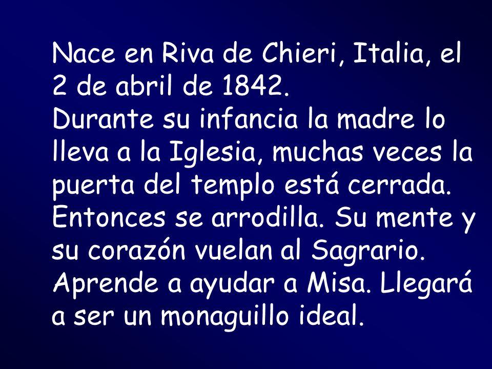 Nace en Riva de Chieri, Italia, el 2 de abril de 1842. Durante su infancia la madre lo lleva a la Iglesia, muchas veces la puerta del templo está cerr