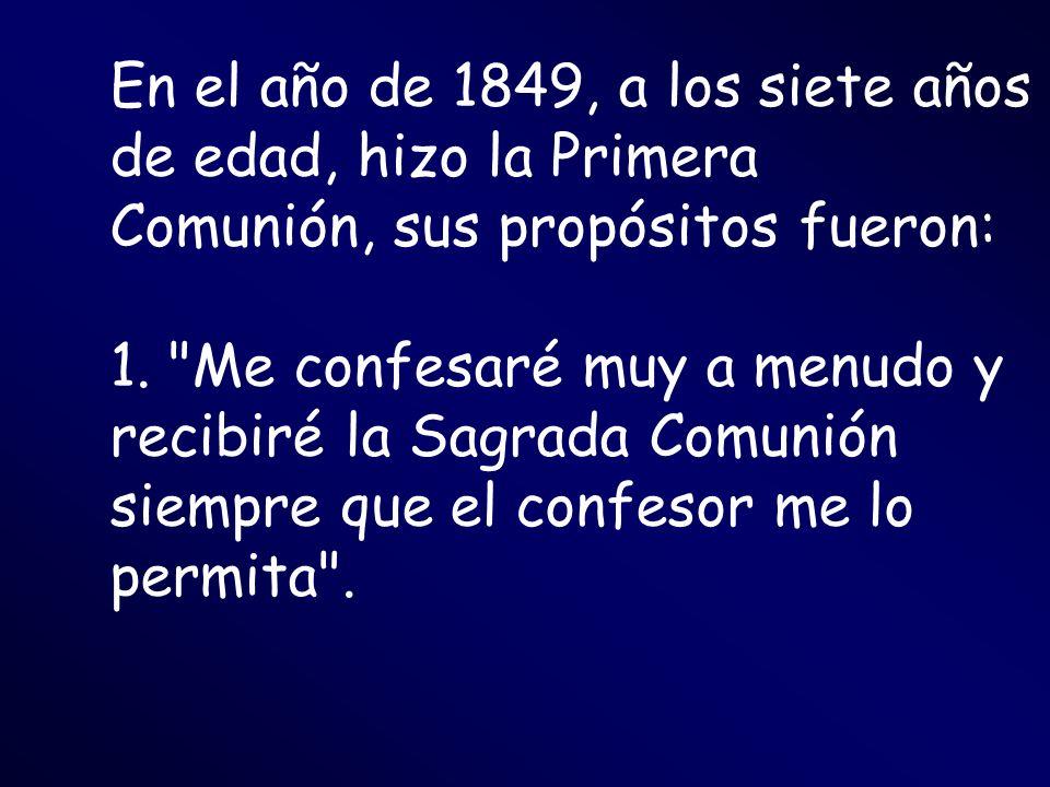 En el año de 1849, a los siete años de edad, hizo la Primera Comunión, sus propósitos fueron: 1.