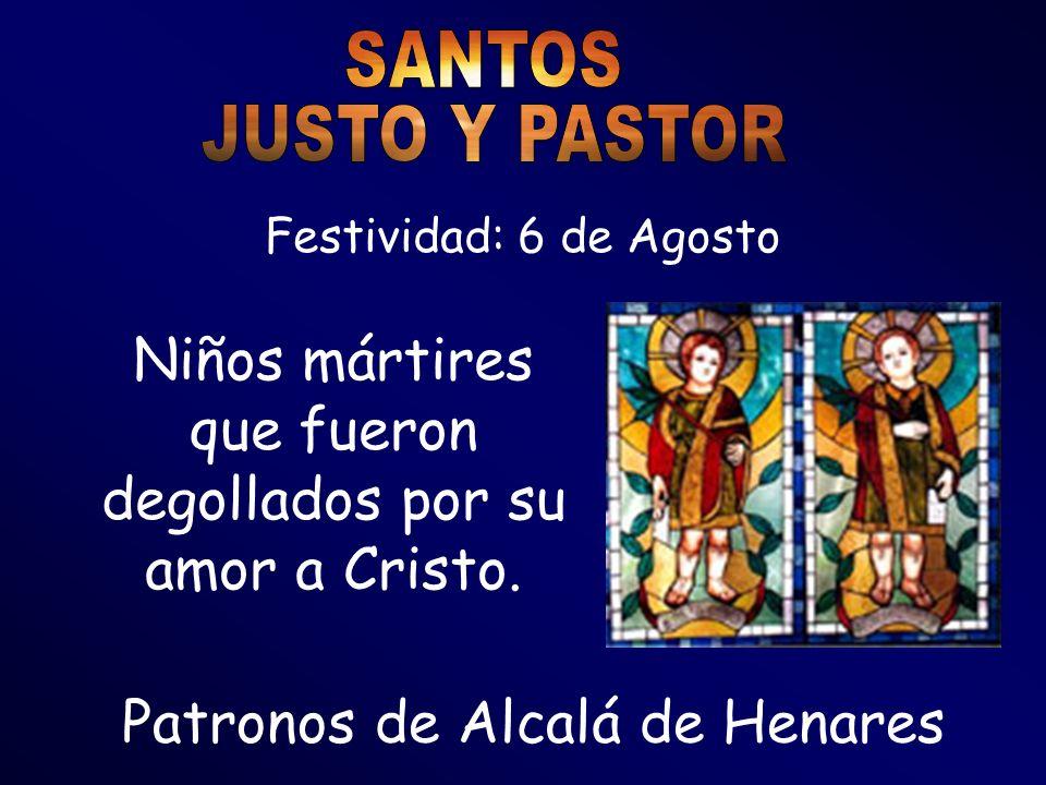 Festividad: 6 de Agosto Patronos de Alcalá de Henares Niños mártires que fueron degollados por su amor a Cristo.