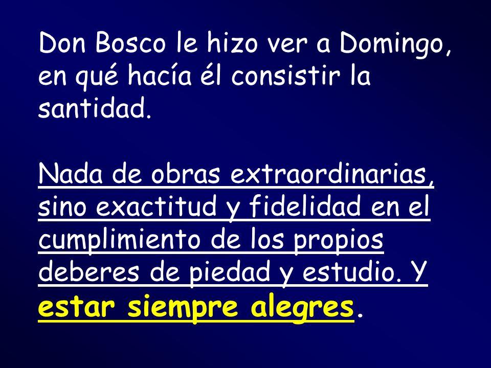 Don Bosco le hizo ver a Domingo, en qué hacía él consistir la santidad. Nada de obras extraordinarias, sino exactitud y fidelidad en el cumplimiento d