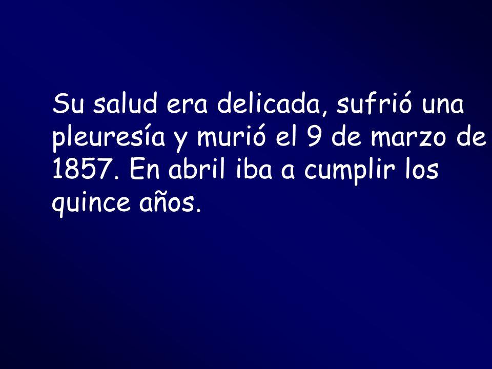 Su salud era delicada, sufrió una pleuresía y murió el 9 de marzo de 1857. En abril iba a cumplir los quince años.