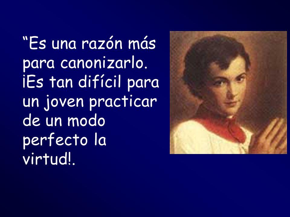 Es una razón más para canonizarlo. ¡Es tan difícil para un joven practicar de un modo perfecto la virtud!.