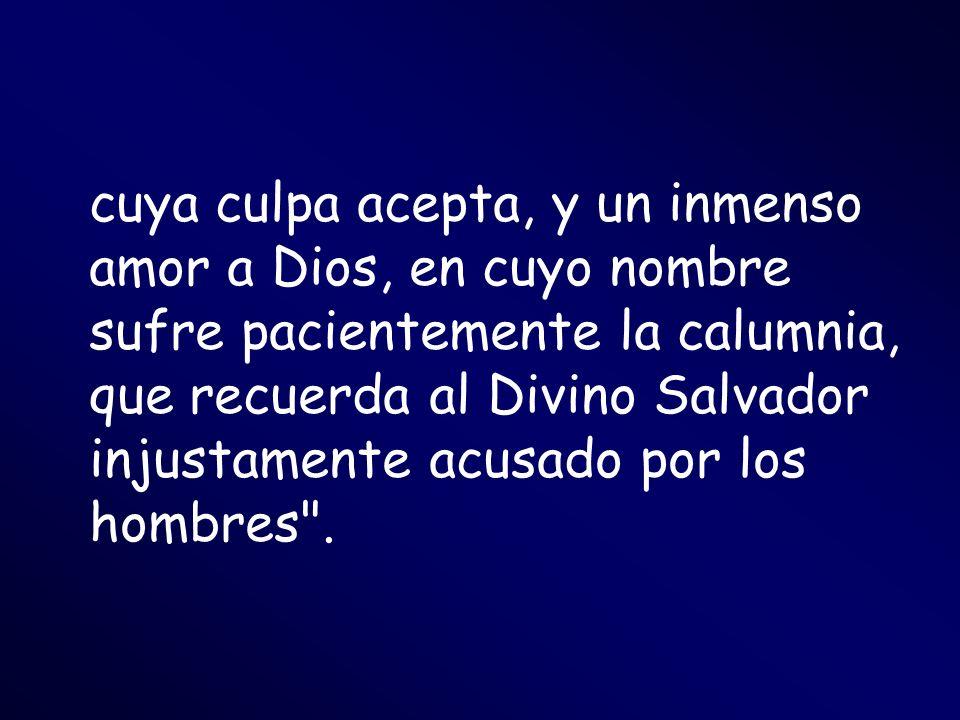 cuya culpa acepta, y un inmenso amor a Dios, en cuyo nombre sufre pacientemente la calumnia, que recuerda al Divino Salvador injustamente acusado por